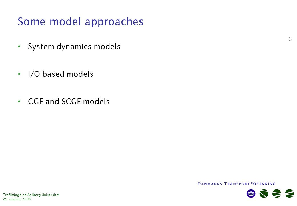 Trafikdage på Aalborg Universitet 29. august 2006 6 Some model approaches System dynamics models I/O based models CGE and SCGE models