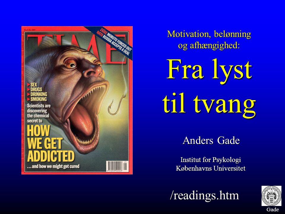 Gade Motivation, belønning og afhængighed: Fra lyst til tvang Anders Gade Institut for Psykologi Københavns Universitet /readings.htm