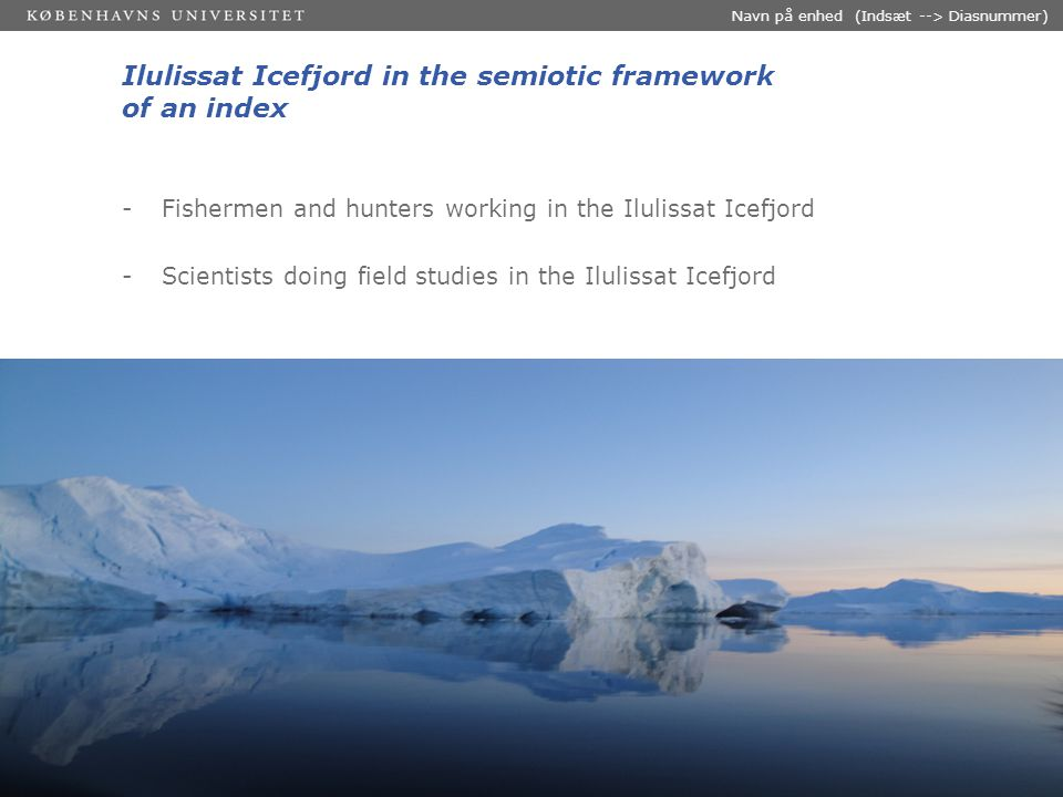30-03-2015 Dias 4 Navn på enhed (Indsæt --> Diasnummer) Ilulissat Icefjord in the semiotic framework of an index -Fishermen and hunters working in the Ilulissat Icefjord -Scientists doing field studies in the Ilulissat Icefjord