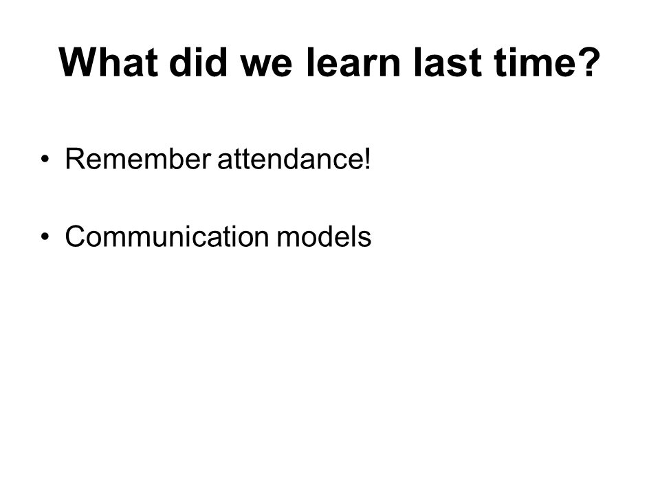 What did we learn last time Remember attendance! Communication models