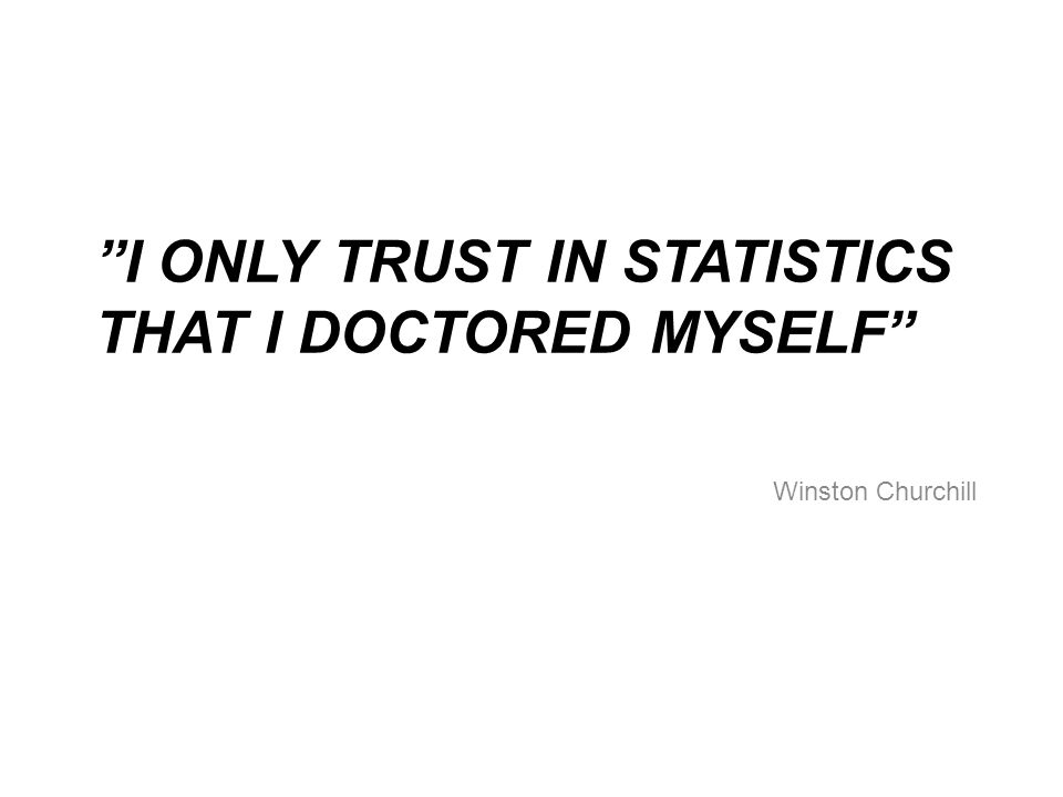 I ONLY TRUST IN STATISTICS THAT I DOCTORED MYSELF Winston Churchill