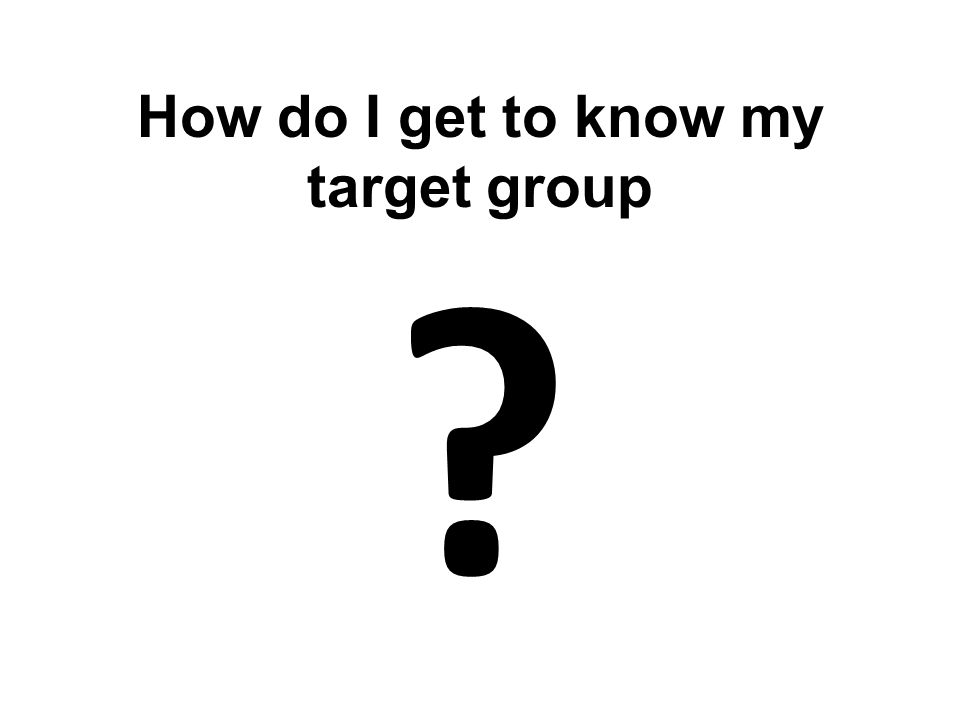 How do I get to know my target group