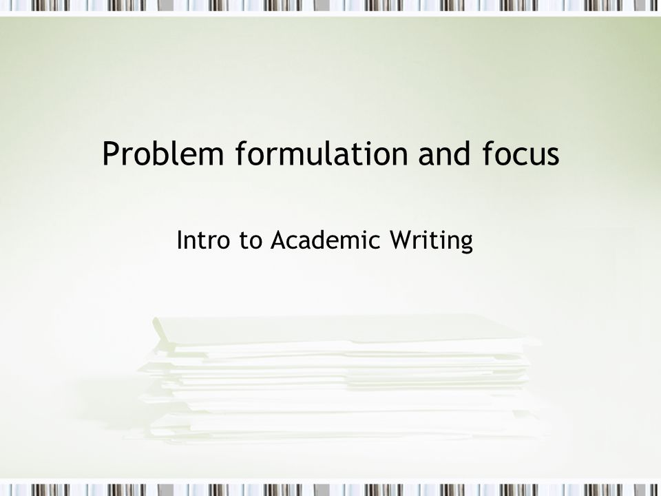 Problem formulation and focus Intro to Academic Writing