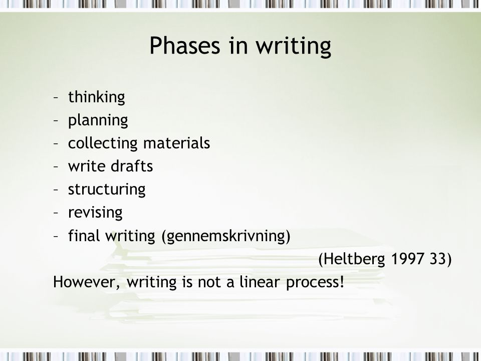 Phases in writing –thinking –planning –collecting materials –write drafts –structuring –revising –final writing (gennemskrivning) (Heltberg 1997 33) However, writing is not a linear process!