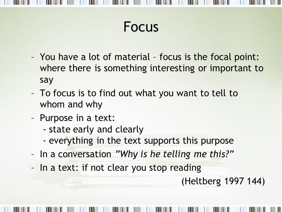 Focus –You have a lot of material – focus is the focal point: where there is something interesting or important to say –To focus is to find out what you want to tell to whom and why –Purpose in a text: - state early and clearly - everything in the text supports this purpose –In a conversation Why is he telling me this? –In a text: if not clear you stop reading (Heltberg 1997 144)