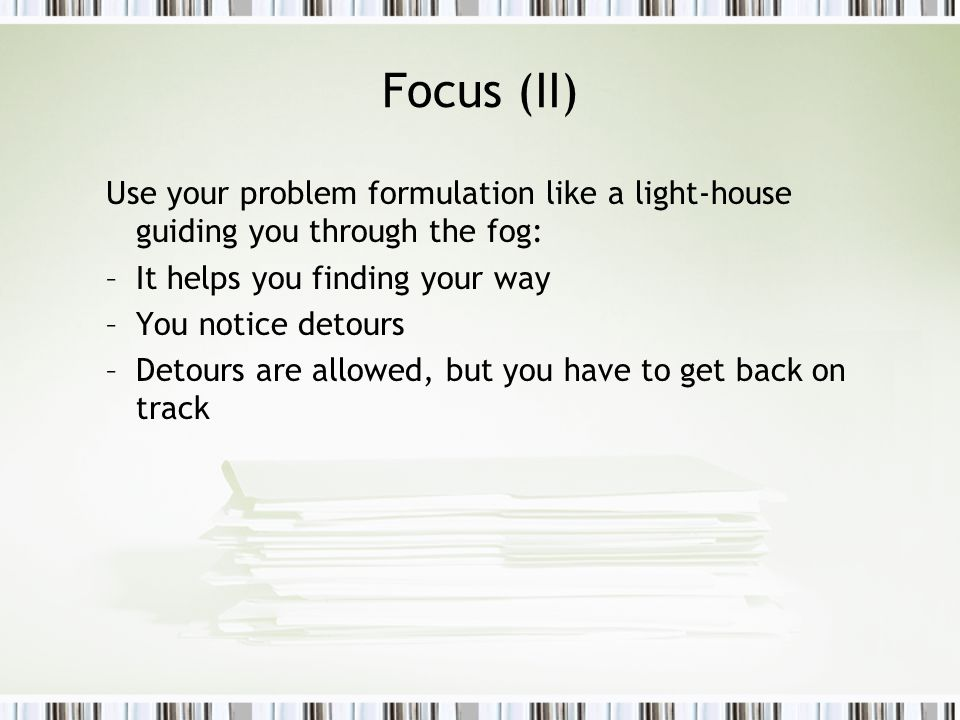 Focus (II) Use your problem formulation like a light-house guiding you through the fog: –It helps you finding your way –You notice detours –Detours are allowed, but you have to get back on track