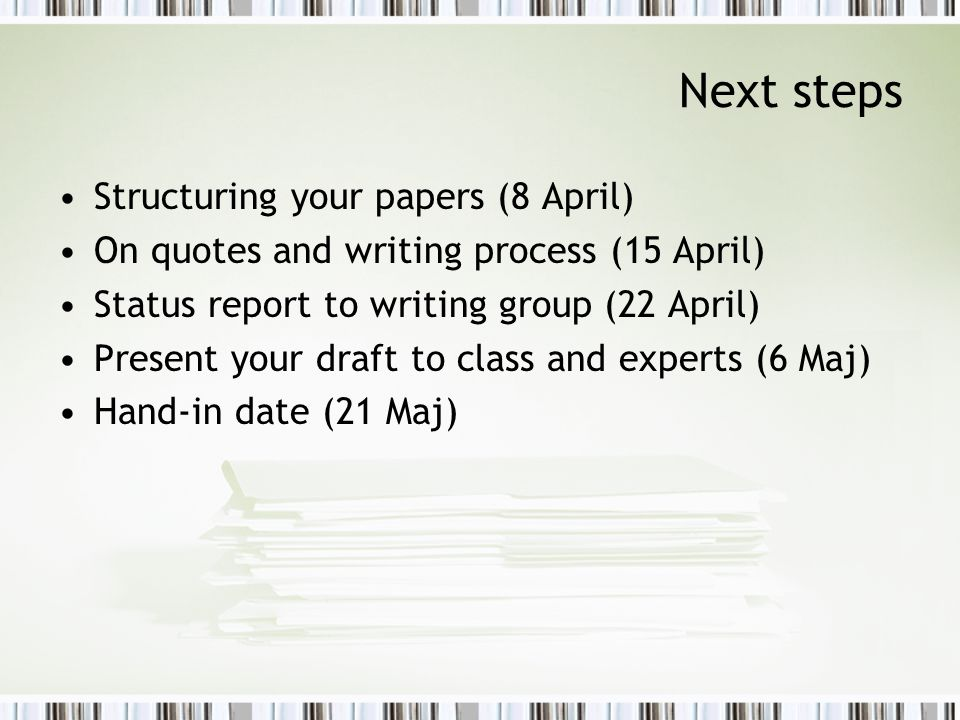Next steps Structuring your papers (8 April) On quotes and writing process (15 April) Status report to writing group (22 April) Present your draft to class and experts (6 Maj) Hand-in date (21 Maj)