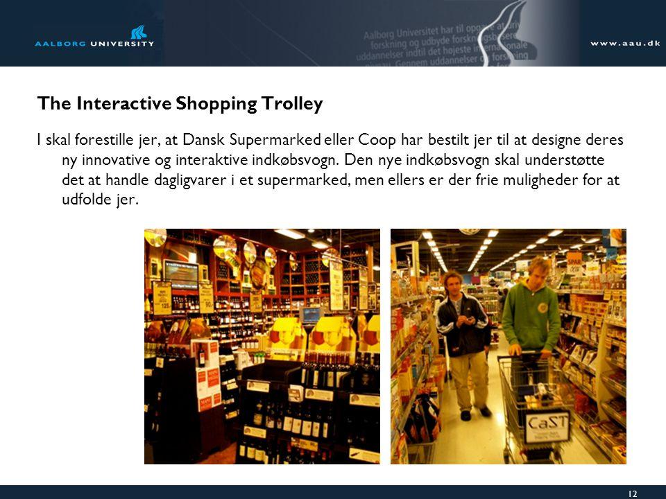 12 The Interactive Shopping Trolley I skal forestille jer, at Dansk Supermarked eller Coop har bestilt jer til at designe deres ny innovative og interaktive indkøbsvogn.