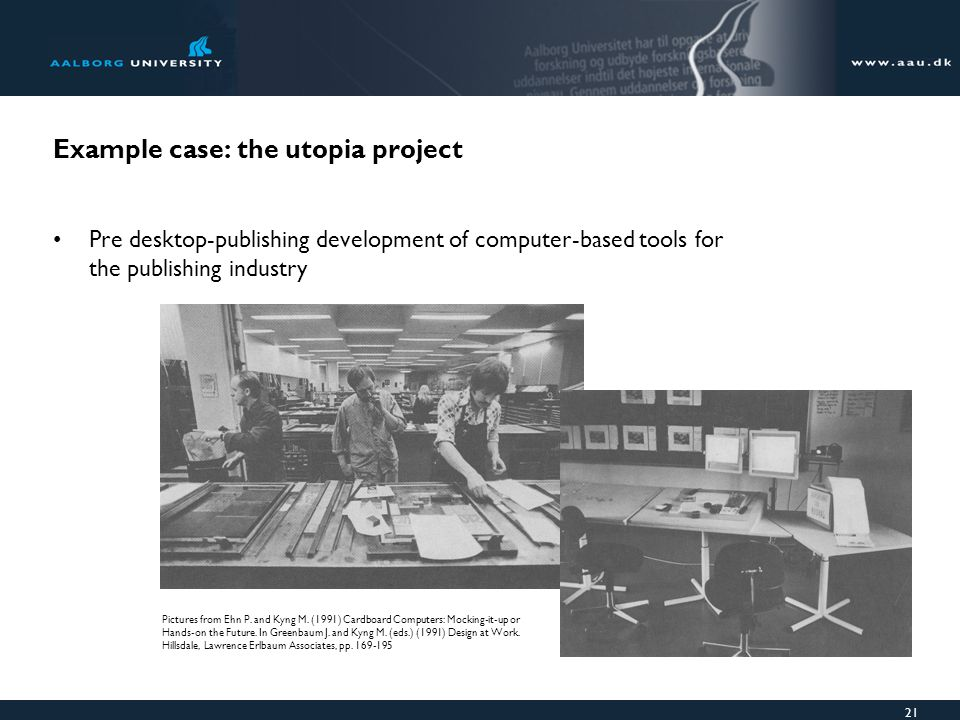 21 Example case: the utopia project Pre desktop-publishing development of computer-based tools for the publishing industry Pictures from Ehn P.