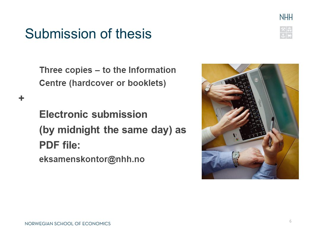 6 Submission of thesis Three copies – to the Information Centre (hardcover or booklets) + Electronic submission (by midnight the same day) as PDF file