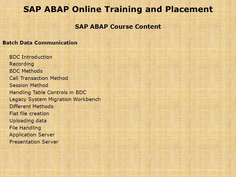 SAP ABAP Online Training and Placement SAP ABAP Course Content Batch Data Communication BDC Introduction Recording BDC Methods Call Transaction Method Session Method Handling Table Controls in BDC Legacy System Migration Workbench Different Methods Flat file creation Uploading data File Handling Application Server Presentation Server