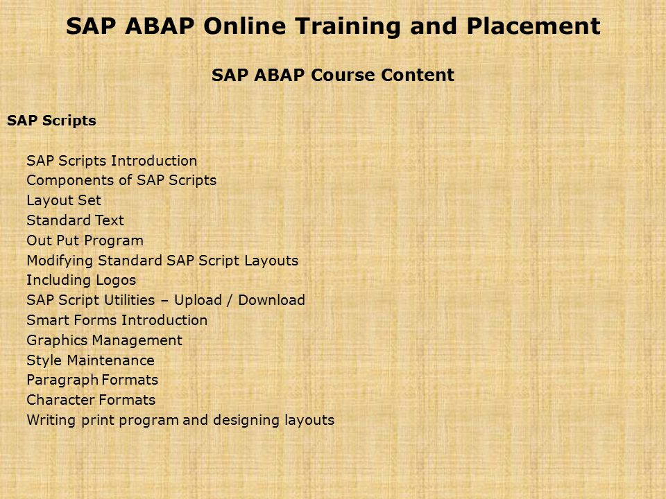 SAP ABAP Online Training and Placement SAP ABAP Course Content SAP Scripts SAP Scripts Introduction Components of SAP Scripts Layout Set Standard Text Out Put Program Modifying Standard SAP Script Layouts Including Logos SAP Script Utilities – Upload / Download Smart Forms Introduction Graphics Management Style Maintenance Paragraph Formats Character Formats Writing print program and designing layouts