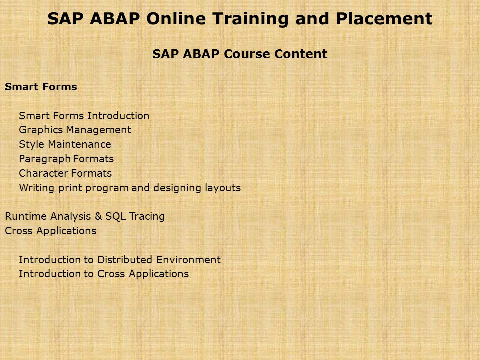 SAP ABAP Online Training and Placement SAP ABAP Course Content Smart Forms Smart Forms Introduction Graphics Management Style Maintenance Paragraph Formats Character Formats Writing print program and designing layouts Runtime Analysis & SQL Tracing Cross Applications Introduction to Distributed Environment Introduction to Cross Applications