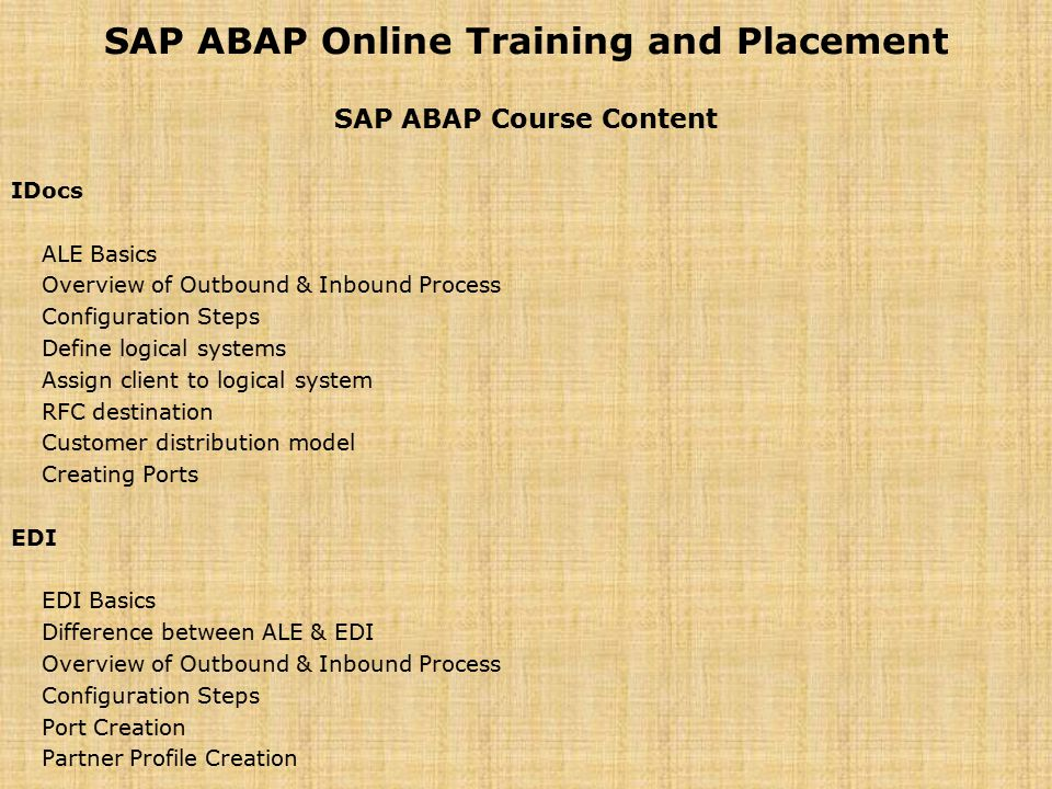 SAP ABAP Online Training and Placement SAP ABAP Course Content IDocs ALE Basics Overview of Outbound & Inbound Process Configuration Steps Define logi