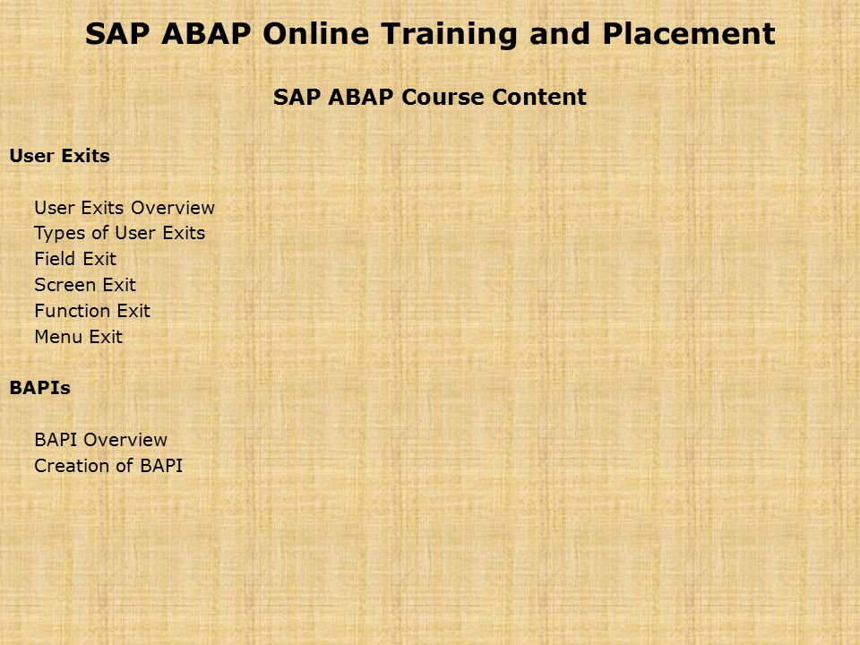 SAP ABAP Online Training and Placement SAP ABAP Course Content User Exits User Exits Overview Types of User Exits Field Exit Screen Exit Function Exit Menu Exit BAPIs BAPI Overview Creation of BAPI