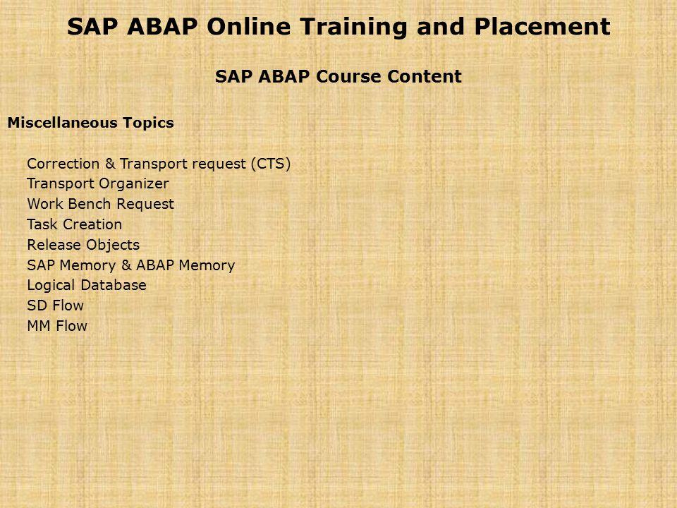 SAP ABAP Online Training and Placement SAP ABAP Course Content Miscellaneous Topics Correction & Transport request (CTS) Transport Organizer Work Benc