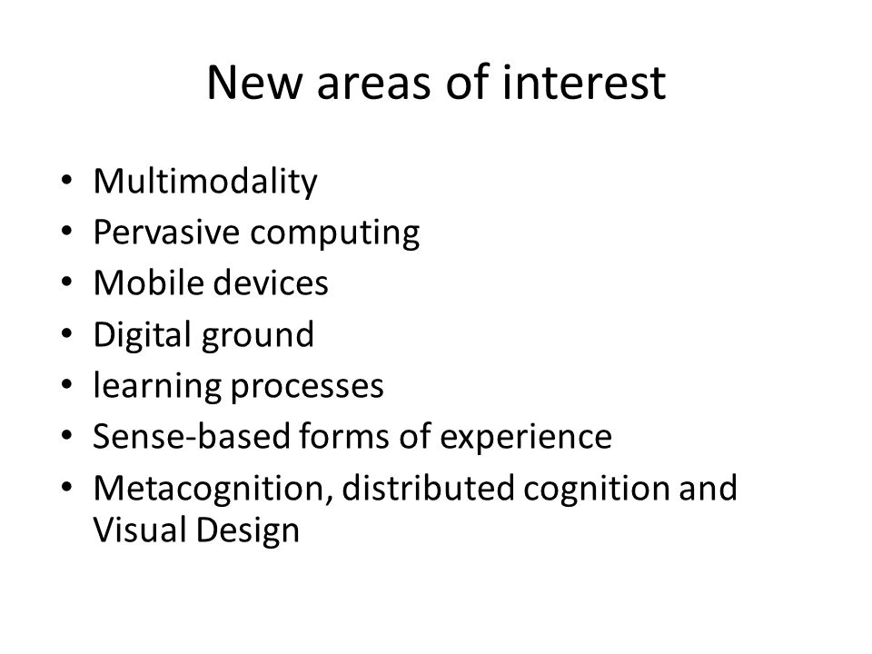 New areas of interest Multimodality Pervasive computing Mobile devices Digital ground learning processes Sense-based forms of experience Metacognition, distributed cognition and Visual Design