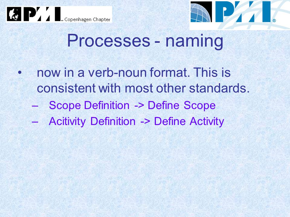 Processes - naming now in a verb-noun format. This is consistent with most other standards. –Scope Definition -> Define Scope –Acitivity Definition ->