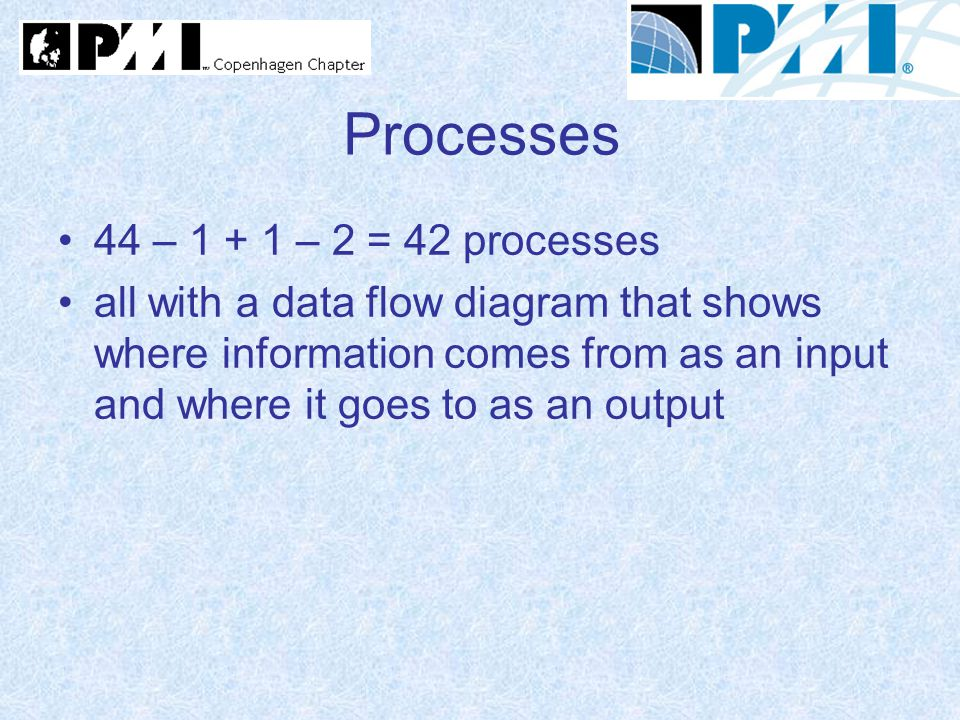 Processes 44 – 1 + 1 – 2 = 42 processes all with a data flow diagram that shows where information comes from as an input and where it goes to as an ou