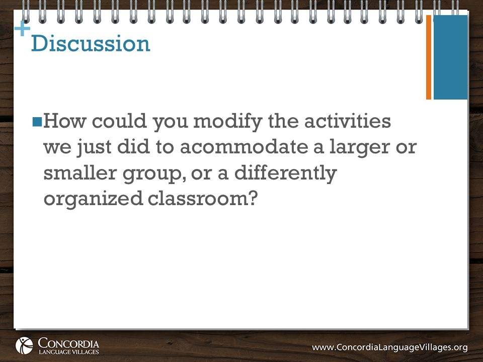 + Discussion How could you modify the activities we just did to acommodate a larger or smaller group, or a differently organized classroom