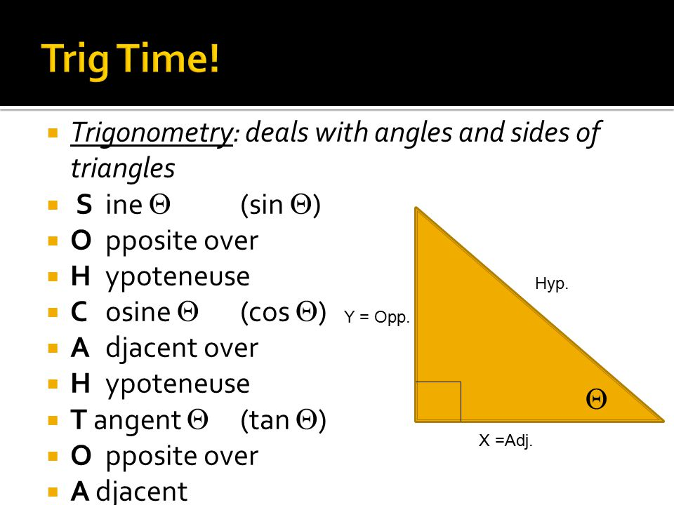  Trigonometry: deals with angles and sides of triangles  Sine  (sin  )  Opposite over  Hypoteneuse  C osine  (cos  )  Adjacent over  Hypoteneuse  T angent  (tan  )  Opposite over  A djacent  Y = Opp.