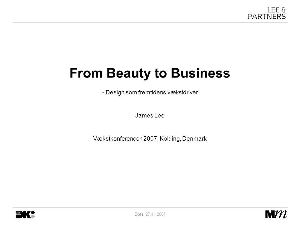 Date: 27.11.2007 From Beauty to Business - Design som fremtidens vækstdriver James Lee Vækstkonferencen 2007, Kolding, Denmark