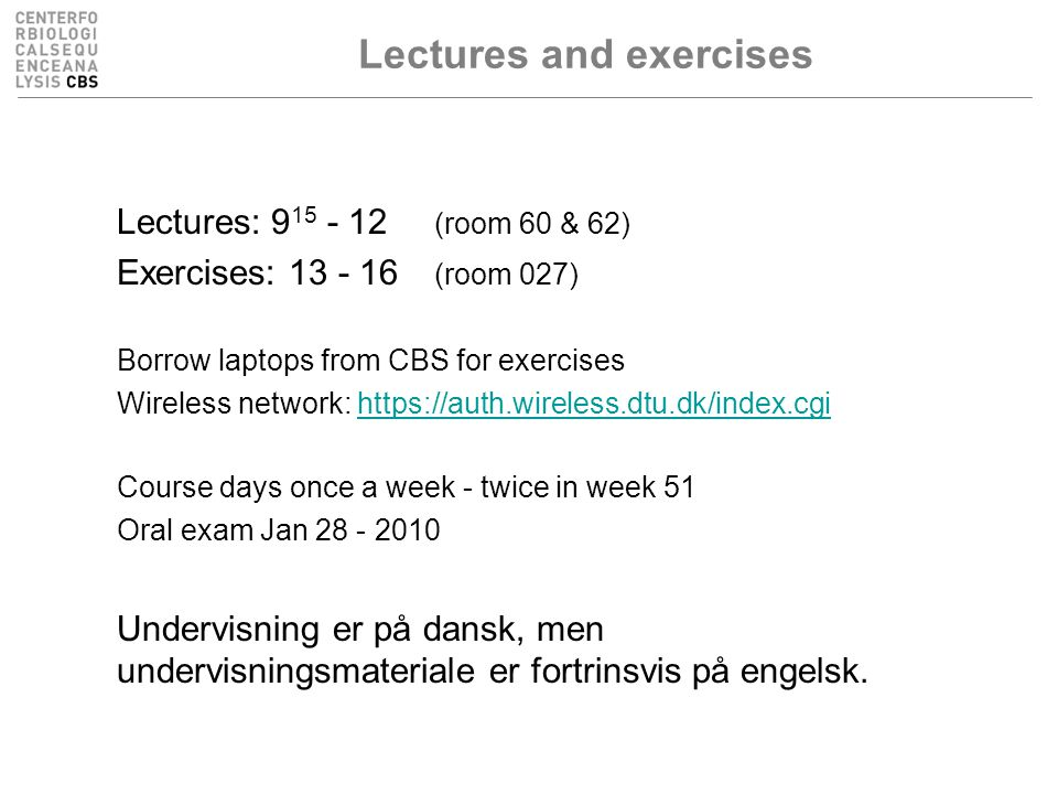 Lectures and exercises Lectures: 9 15 - 12 (room 60 & 62) Exercises: 13 - 16 (room 027) Borrow laptops from CBS for exercises Wireless network: https://auth.wireless.dtu.dk/index.cgihttps://auth.wireless.dtu.dk/index.cgi Course days once a week - twice in week 51 Oral exam Jan 28 - 2010 Undervisning er på dansk, men undervisningsmateriale er fortrinsvis på engelsk.