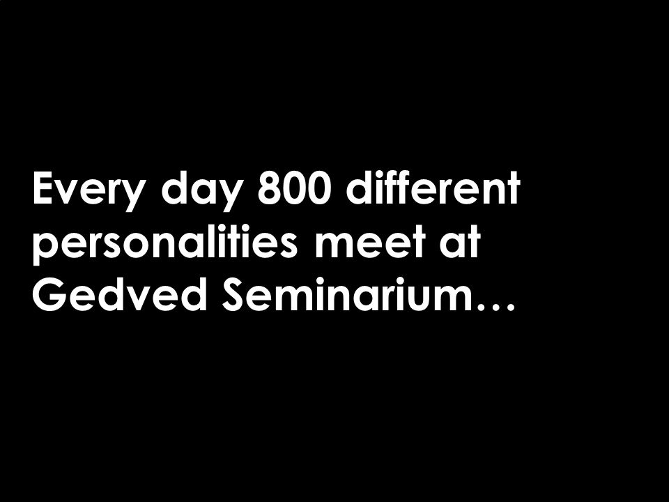 Every day 800 different personalities meet at Gedved Seminarium…