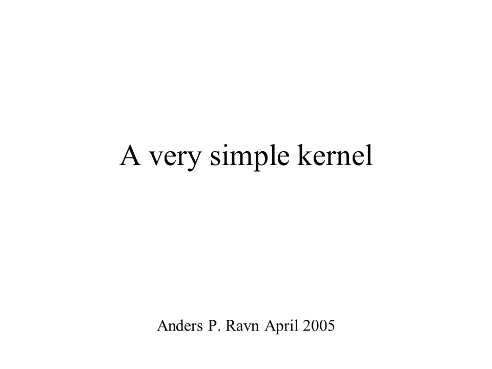 A very simple kernel Anders P. Ravn April 2005