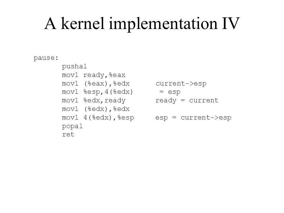 A kernel implementation IV pause: pushal movl ready,%eax movl (%eax),%edx current->esp movl %esp,4(%edx) = esp movl %edx,ready ready = current movl (%edx),%edx movl 4(%edx),%esp esp = current->esp popal ret