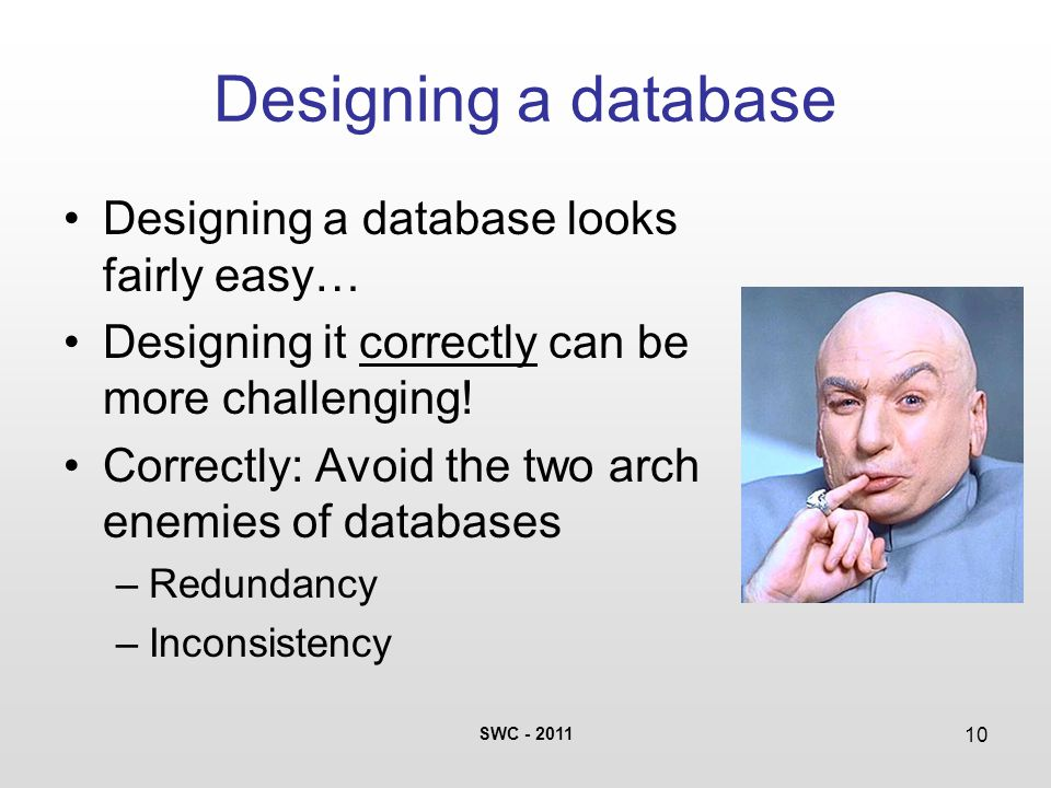 SWC - 2011 10 Designing a database Designing a database looks fairly easy… Designing it correctly can be more challenging! Correctly: Avoid the two ar