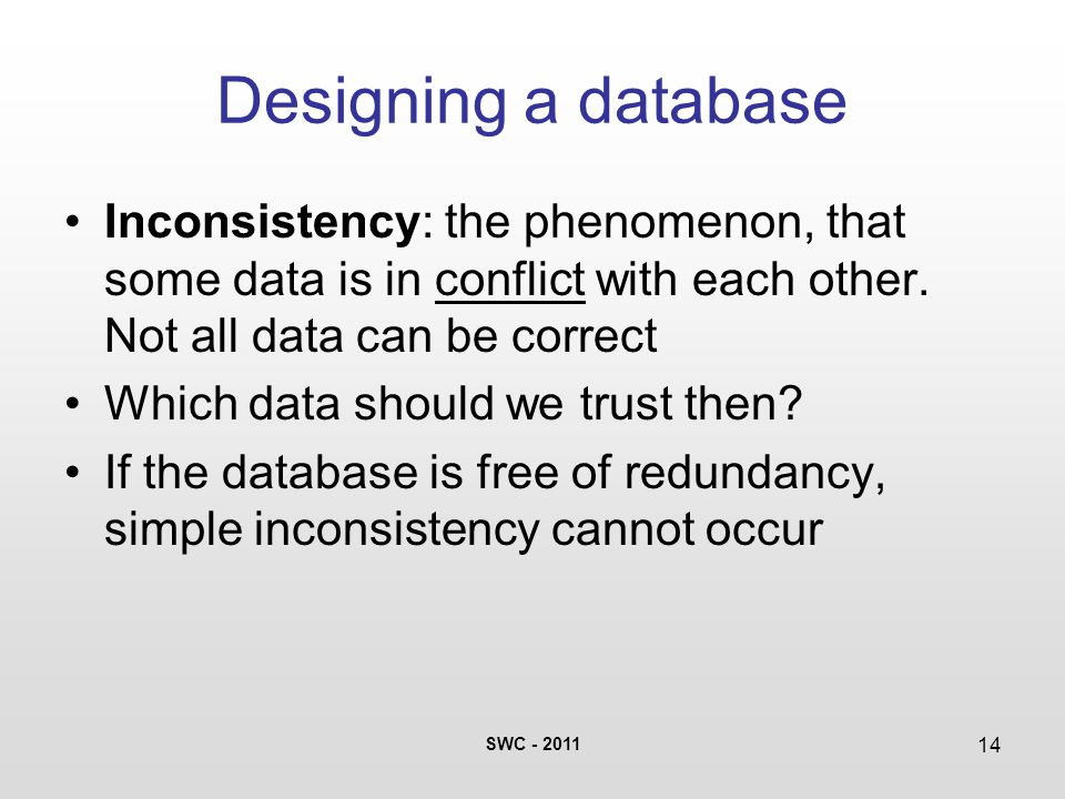 SWC - 2011 14 Designing a database Inconsistency: the phenomenon, that some data is in conflict with each other. Not all data can be correct Which dat