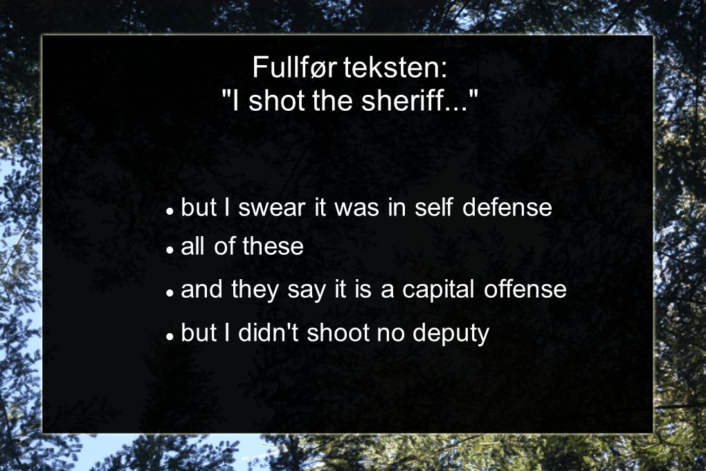 Fullfør teksten: I shot the sheriff... but I swear it was in self defense all of these and they say it is a capital offense but I didn t shoot no deputy