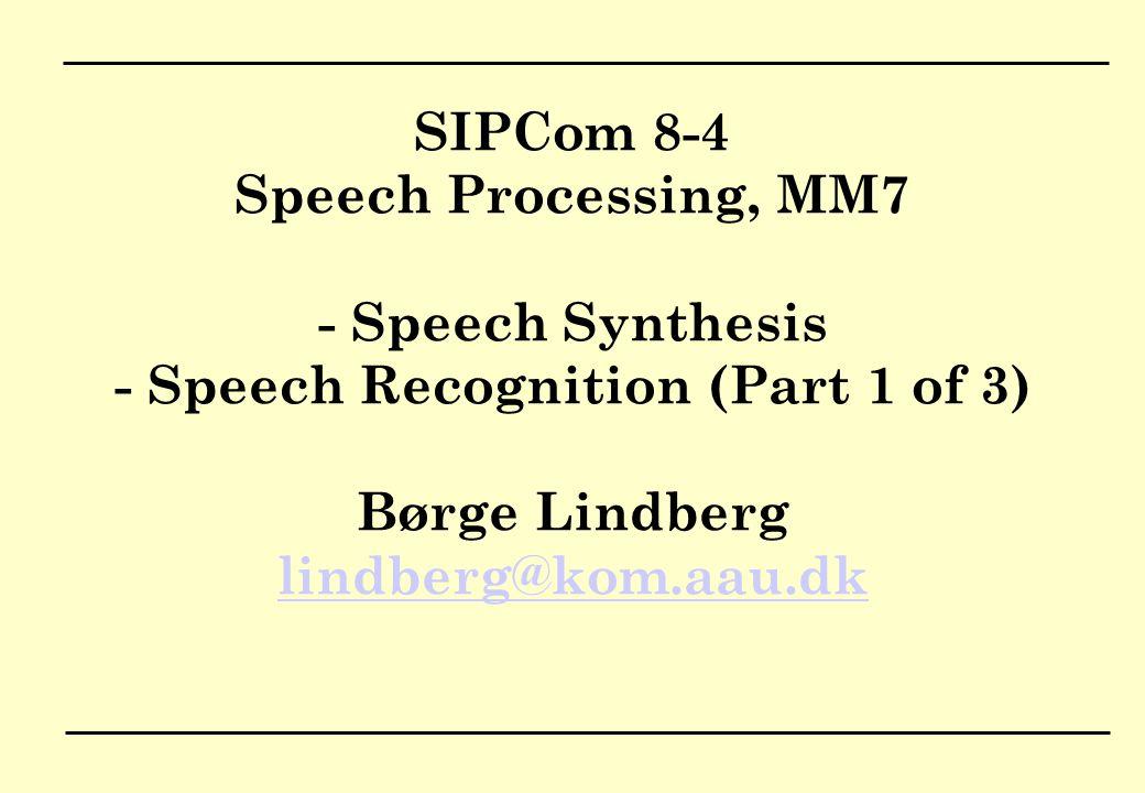 SIPCom 8-4 Speech Processing, MM7 - Speech Synthesis - Speech Recognition (Part 1 of 3) Børge Lindberg lindberg@kom.aau.dk lindberg@kom.aau.dk