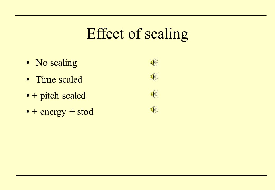 Effect of scaling No scaling Time scaled + pitch scaled + energy + stød