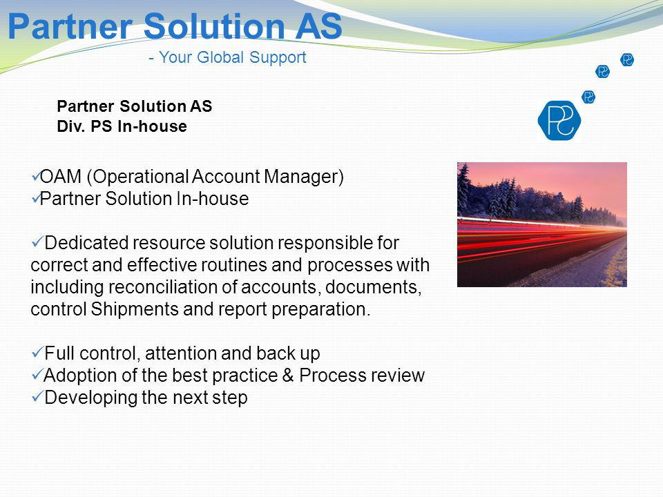 Partner Solution AS - Your Global Support Partner Solution AS Div. PS In-house OAM (Operational Account Manager) Partner Solution In-house Dedicated r