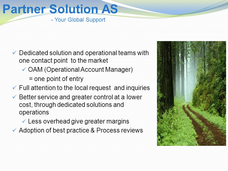 Dedicated solution and operational teams with one contact point to the market OAM (Operational Account Manager) = one point of entry Full attention to