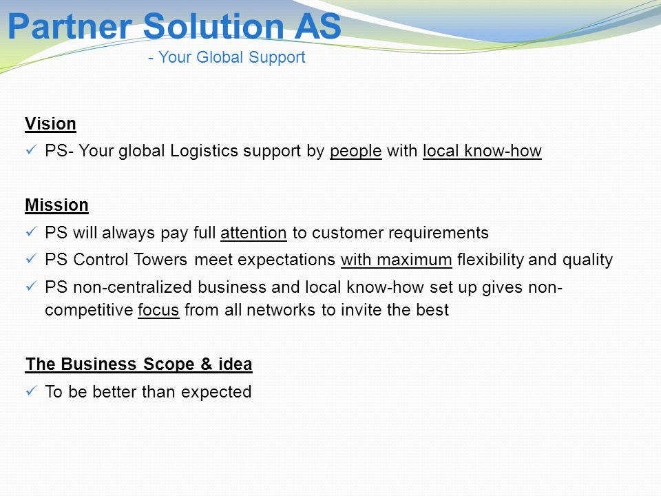 Vision PS- Your global Logistics support by people with local know-how Mission PS will always pay full attention to customer requirements PS Control Towers meet expectations with maximum flexibility and quality PS non-centralized business and local know-how set up gives non- competitive focus from all networks to invite the best The Business Scope & idea To be better than expected Partner Solution AS - Your Global Support