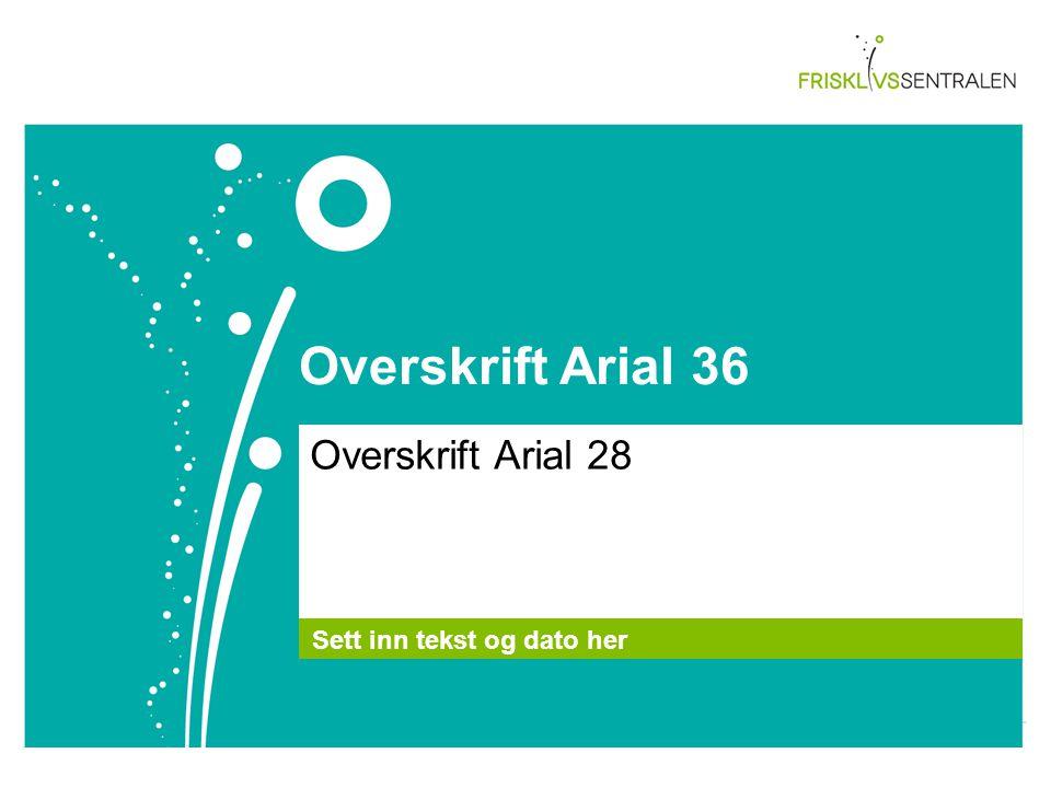Overskrift Arial 36 Overskrift Arial 28 Sett inn tekst og dato her