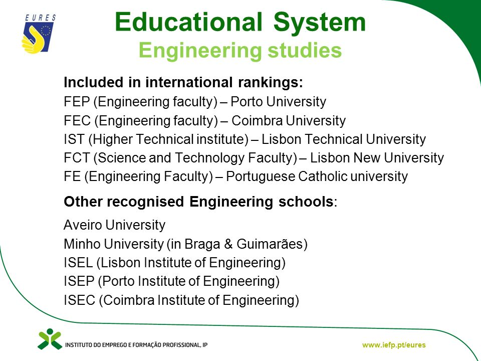 www.iefp.pt/eures Educational System Engineering studies Included in international rankings: FEP (Engineering faculty) – Porto University FEC (Engineering faculty) – Coimbra University IST (Higher Technical institute) – Lisbon Technical University FCT (Science and Technology Faculty) – Lisbon New University FE (Engineering Faculty) – Portuguese Catholic university Other recognised Engineering schools: Aveiro University Minho University (in Braga & Guimarães) ISEL (Lisbon Institute of Engineering) ISEP (Porto Institute of Engineering) ISEC (Coimbra Institute of Engineering)