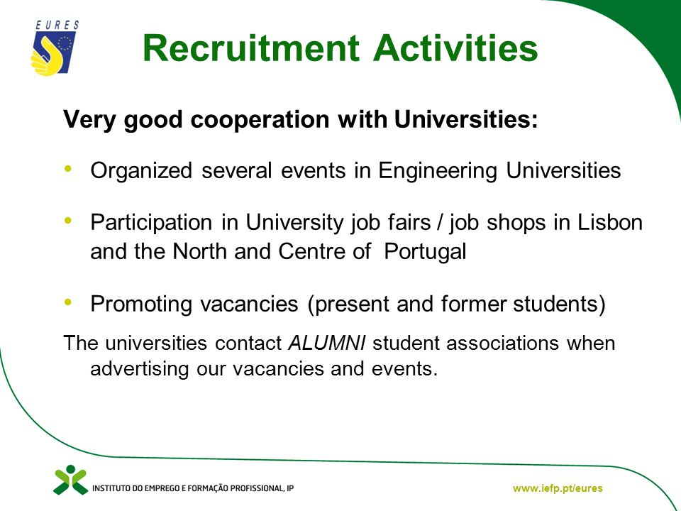www.iefp.pt/eures Recruitment Activities Very good cooperation with Universities: Organized several events in Engineering Universities Participation in University job fairs / job shops in Lisbon and the North and Centre of Portugal Promoting vacancies (present and former students) The universities contact ALUMNI student associations when advertising our vacancies and events.