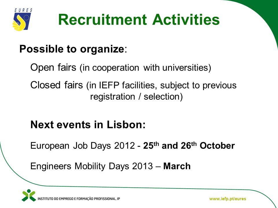 www.iefp.pt/eures Recruitment Activities Possible to organize: Open fairs (in cooperation with universities) Closed fairs (in IEFP facilities, subject to previous registration / selection) Next events in Lisbon: European Job Days 2012 - 25 th and 26 th October Engineers Mobility Days 2013 – March