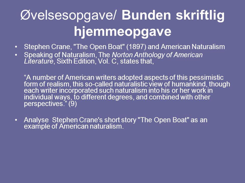 Øvelsesopgave/ Bunden skriftlig hjemmeopgave Stephen Crane, The Open Boat (1897) and American Naturalism Speaking of Naturalism, The Norton Anthology of American Literature, Sixth Edition, Vol.