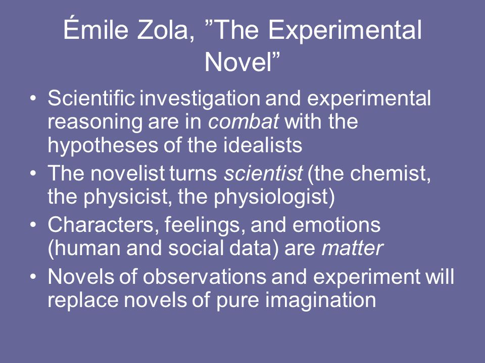 Émile Zola, The Experimental Novel Scientific investigation and experimental reasoning are in combat with the hypotheses of the idealists The novelist turns scientist (the chemist, the physicist, the physiologist) Characters, feelings, and emotions (human and social data) are matter Novels of observations and experiment will replace novels of pure imagination