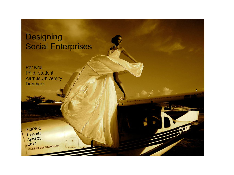 Designing Social Enterprises Per Krull Ph.d.-student Aarhus University Denmark SERNOC Helsinki April 25, 2012