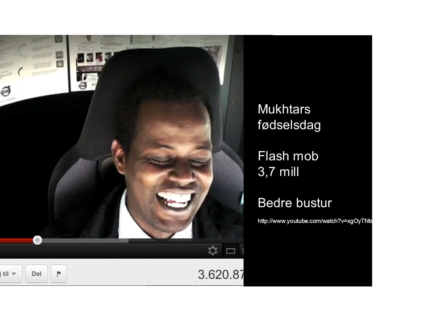 Mukhtars fødselsdag Flash mob 3,7 mill Bedre bustur http://www.youtube.com/watch v=xgOyTNtsWyY