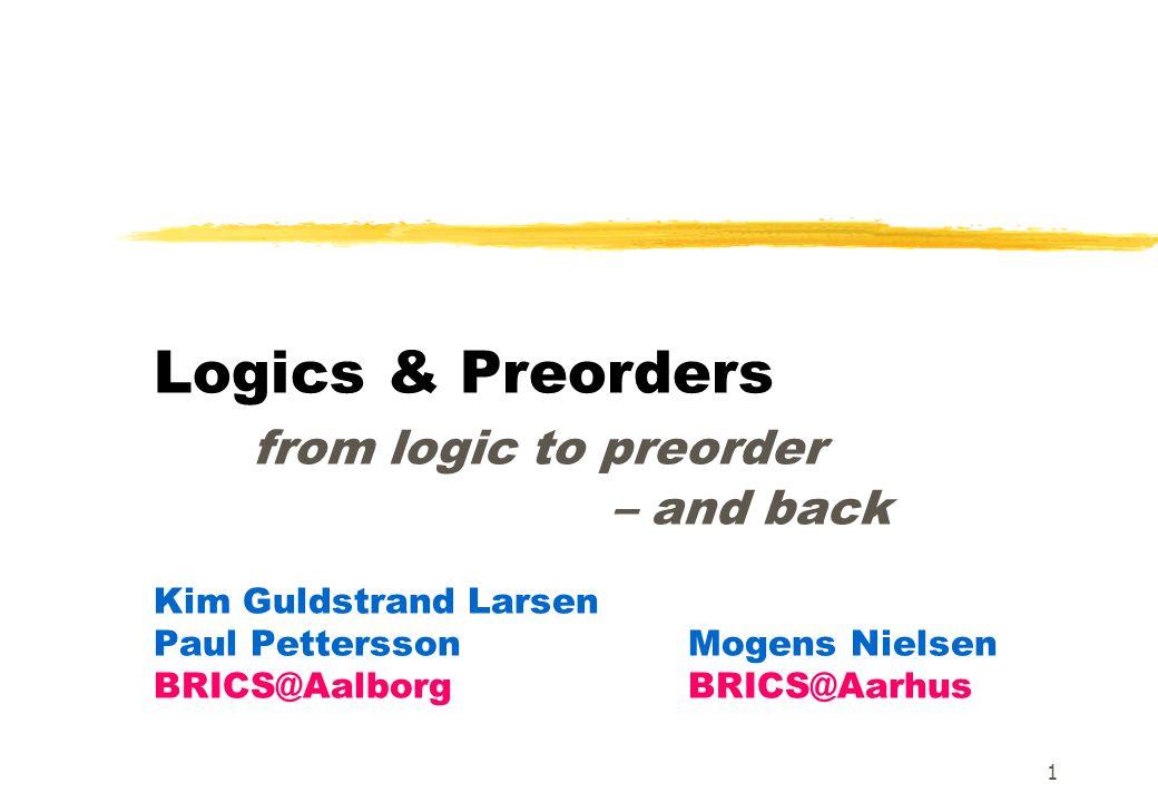 1 Logics & Preorders from logic to preorder – and back Kim Guldstrand Larsen Paul PetterssonMogens Nielsen BRICS@Aalborg BRICS@Aarhus