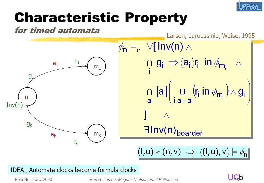 UCb Petri Net, June 2000Kim G. Larsen, Mogens Nielsen, Paul Pettersson 19 Characteristic Property for timed automata a1a1 akak n m1m1 mkmk g1g1 r1r1 g