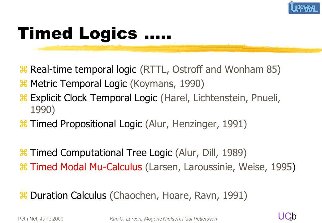 UCb Petri Net, June 2000Kim G. Larsen, Mogens Nielsen, Paul Pettersson 2 Timed Logics..... zReal-time temporal logic (RTTL, Ostroff and Wonham 85) zMe
