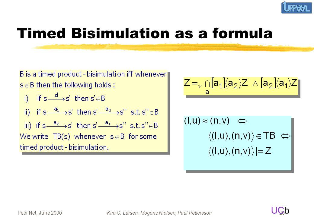 UCb Petri Net, June 2000Kim G. Larsen, Mogens Nielsen, Paul Pettersson 20 Timed Bisimulation as a formula